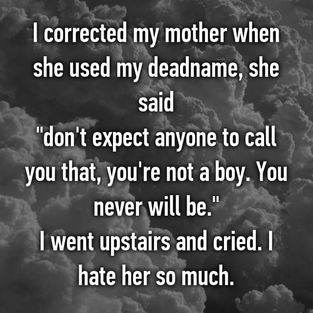 """I corrected my mother when she used my deadname, she said """"don't expect anyone to call you that, you're not a boy. You never will be."""" I went upstairs and cried. I hate her so much."""