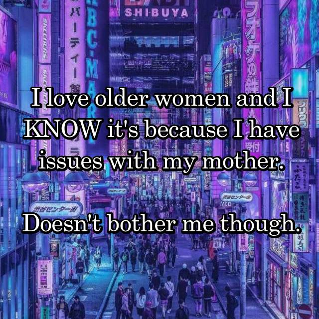 I love older women and I KNOW it's because I have issues with my mother.  Doesn't bother me though.