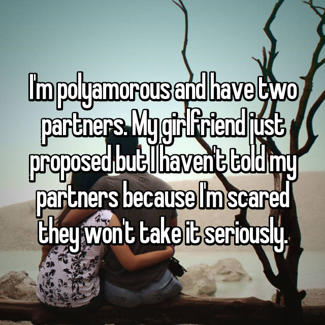 I'm polyamorous and have two partners. My girlfriend just proposed but I haven't told my partners because I'm scared they won't take it seriously.