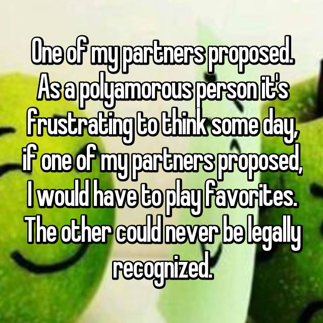 One of my partners proposed. As a polyamorous person it's frustrating to think some day, if one of my partners proposed, I would have to play favorites. The other could never be legally recognized.