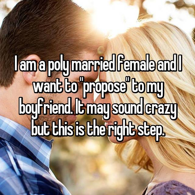 "I am a poly married female and I want to ""propose"" to my boyfriend. It may sound crazy but this is the right step."
