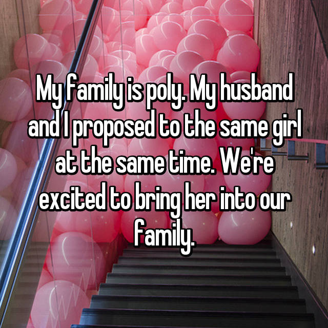 My family is poly. My husband and I proposed to the same girl at the same time. We're excited to bring her into our family.