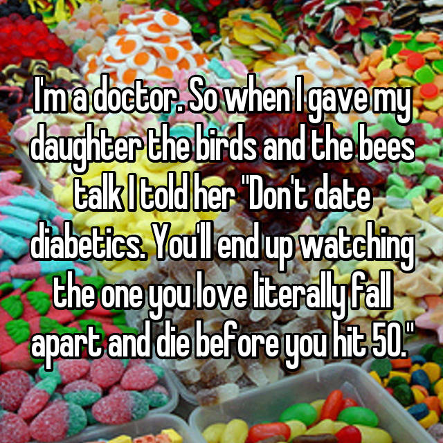 """I'm a doctor. So when I gave my daughter the birds and the bees talk I told her """"Don't date diabetics. You'll end up watching the one you love literally fall apart and die before you hit 50."""""""