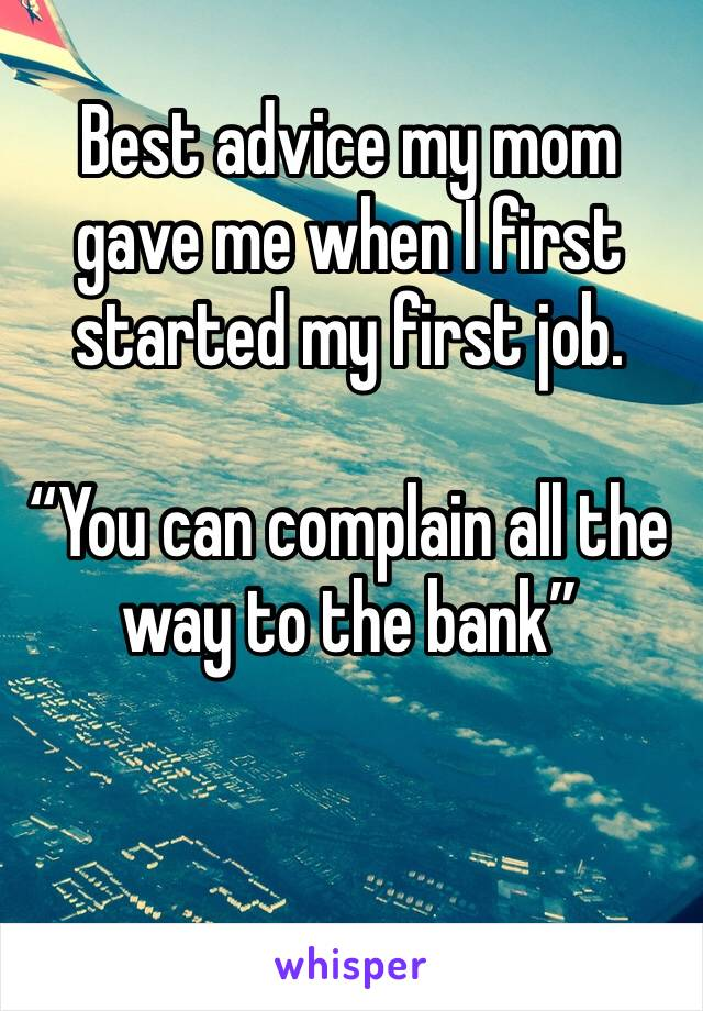 """Best advice my mom gave me when I first started my first job.  """"You can complain all the way to the bank"""""""