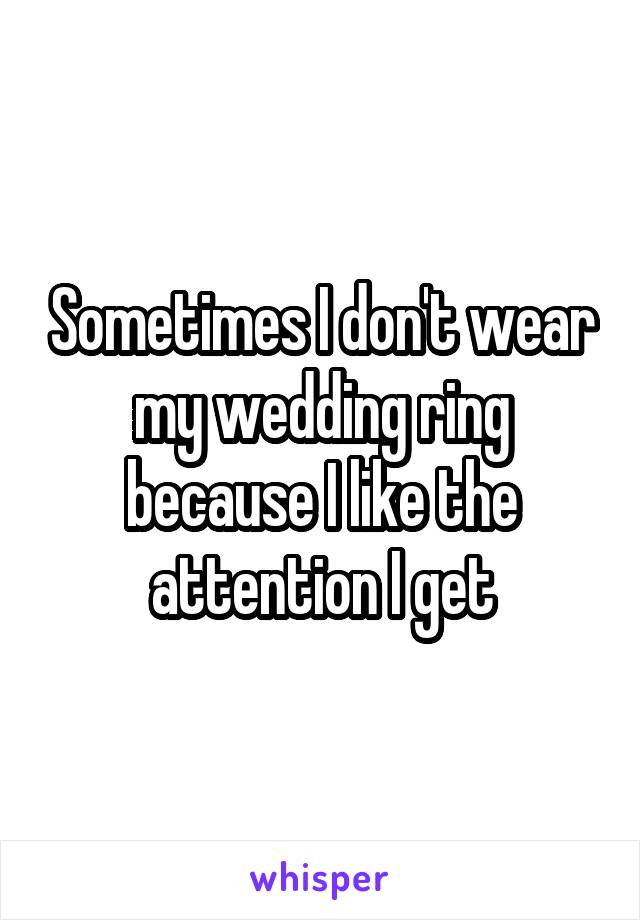 Sometimes I don't wear my wedding ring because I like the attention I get