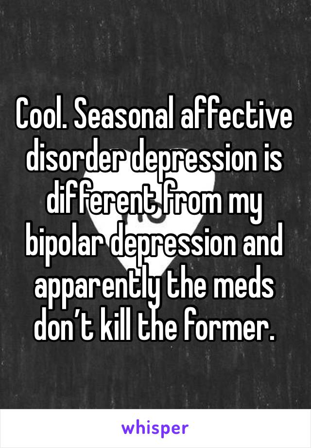 Cool. Seasonal affective disorder depression is different from my bipolar depression and apparently the meds don't kill the former.