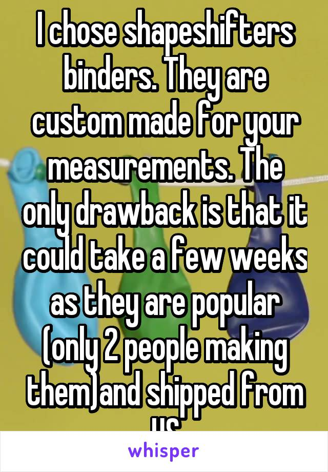 I chose shapeshifters binders. They are custom made for your measurements. The only drawback is that it could take a few weeks as they are popular (only 2 people making them)and shipped from US