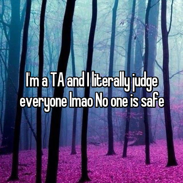 I'm a TA and I literally judge everyone lmao No one is safe
