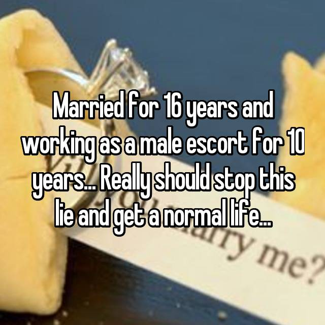 Married for 16 years and working as a male escort for 10 years... Really should stop this lie and get a normal life...