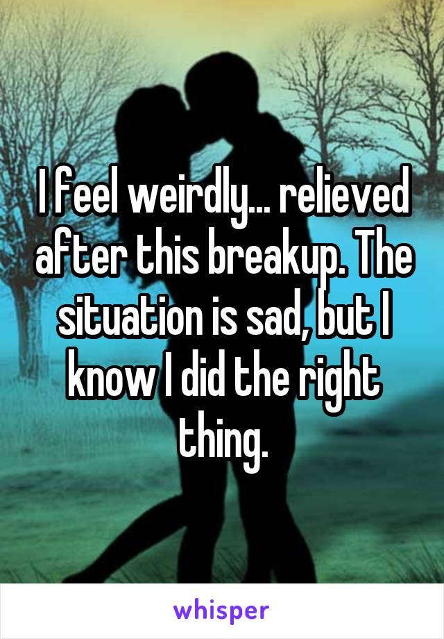 I feel weirdly... relieved after this breakup. The situation is sad, but I know I did the right thing.