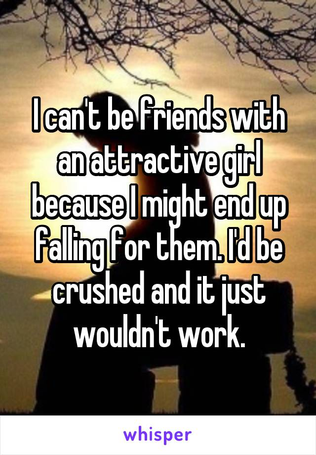 I can't be friends with an attractive girl because I might end up falling for them. I'd be crushed and it just wouldn't work.