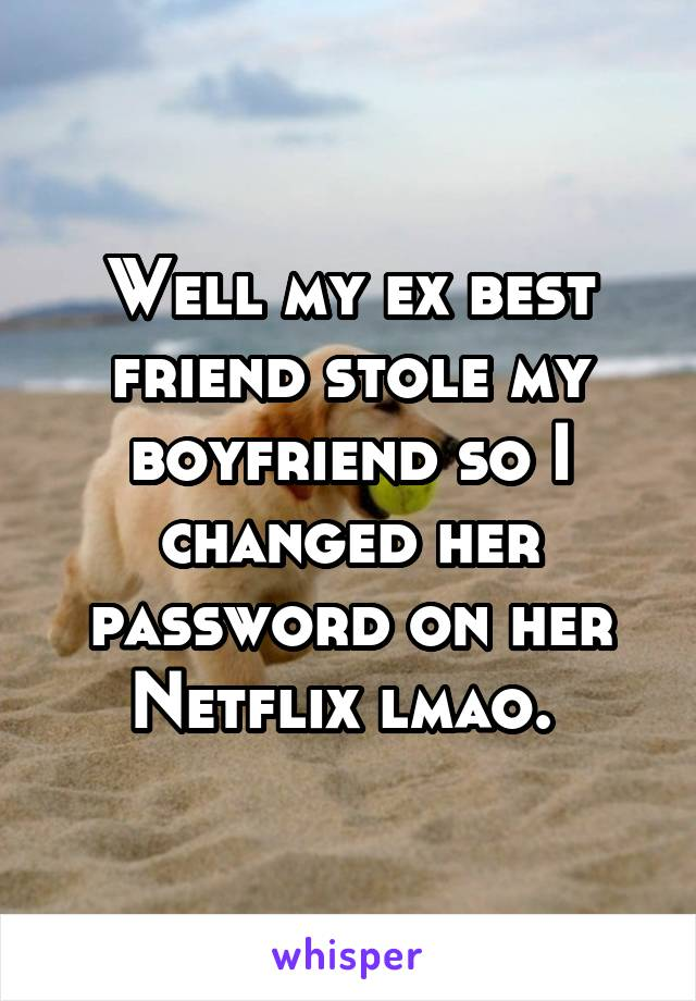 Well my ex best friend stole my boyfriend so I changed her password on her Netflix lmao.
