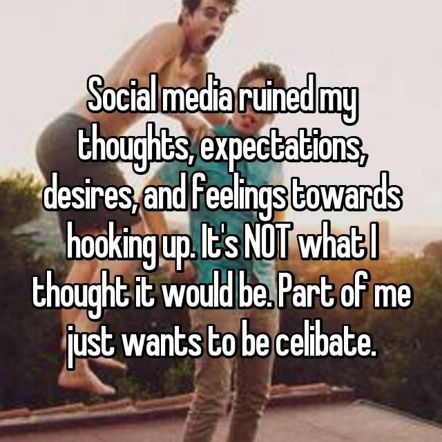 Social media ruined my thoughts, expectations, desires, and feelings towards hooking up. It's NOT what I thought it would be. Part of me just wants to be celibate.