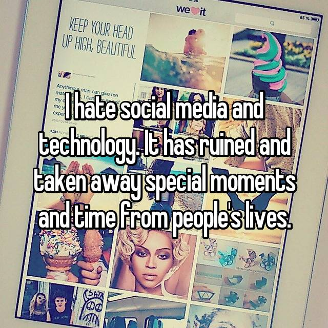 I hate social media and technology. It has ruined and taken away special moments and time from people's lives.