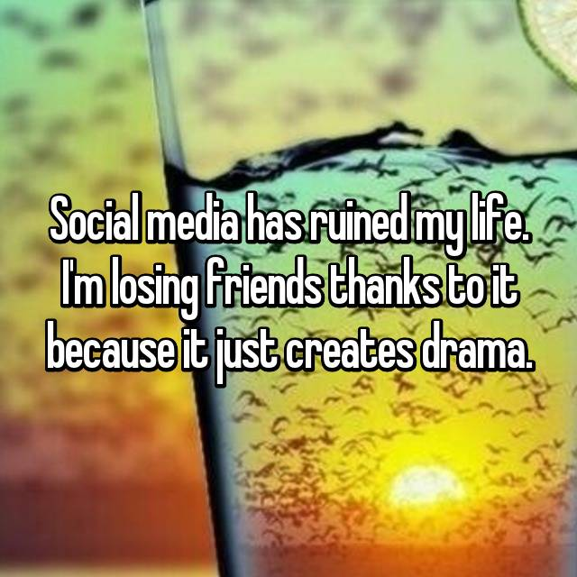 Social media has ruined my life. I'm losing friends thanks to it because it just creates drama.
