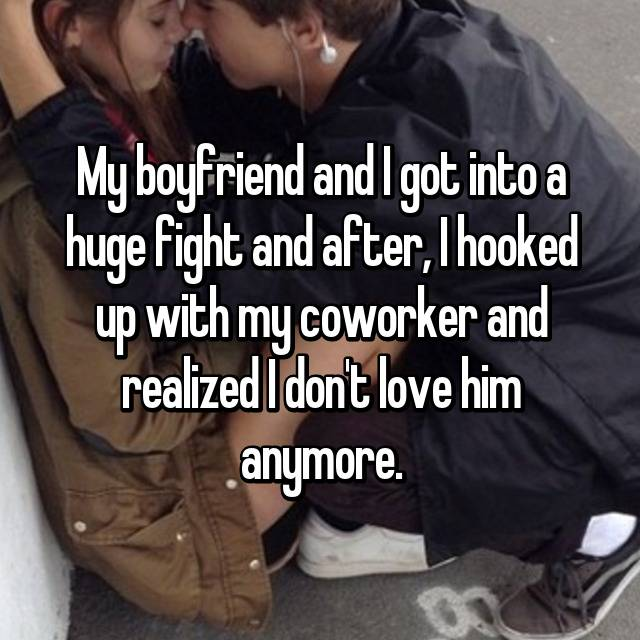 My boyfriend and I got into a huge fight and after, I hooked up with my coworker and realized I don't love him anymore.