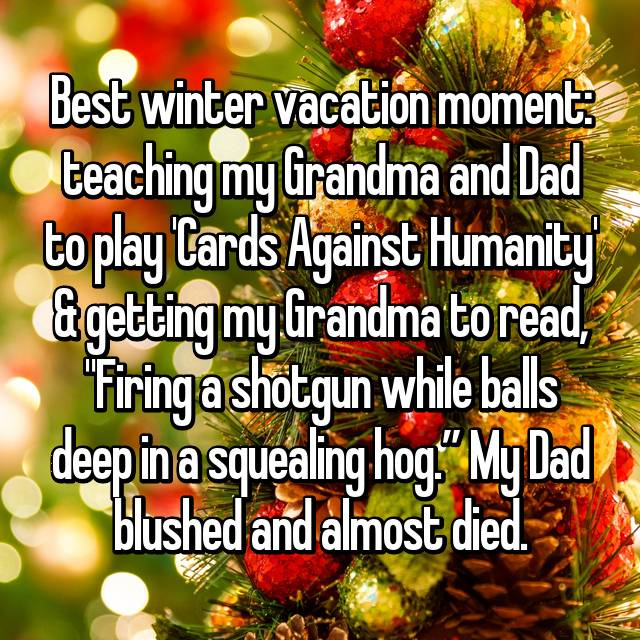 """Best winter vacation moment: teaching my Grandma and Dad to play 'Cards Against Humanity' & getting my Grandma to read, """"Firing a shotgun while balls deep in a squealing hog."""" My Dad blushed and almost died."""