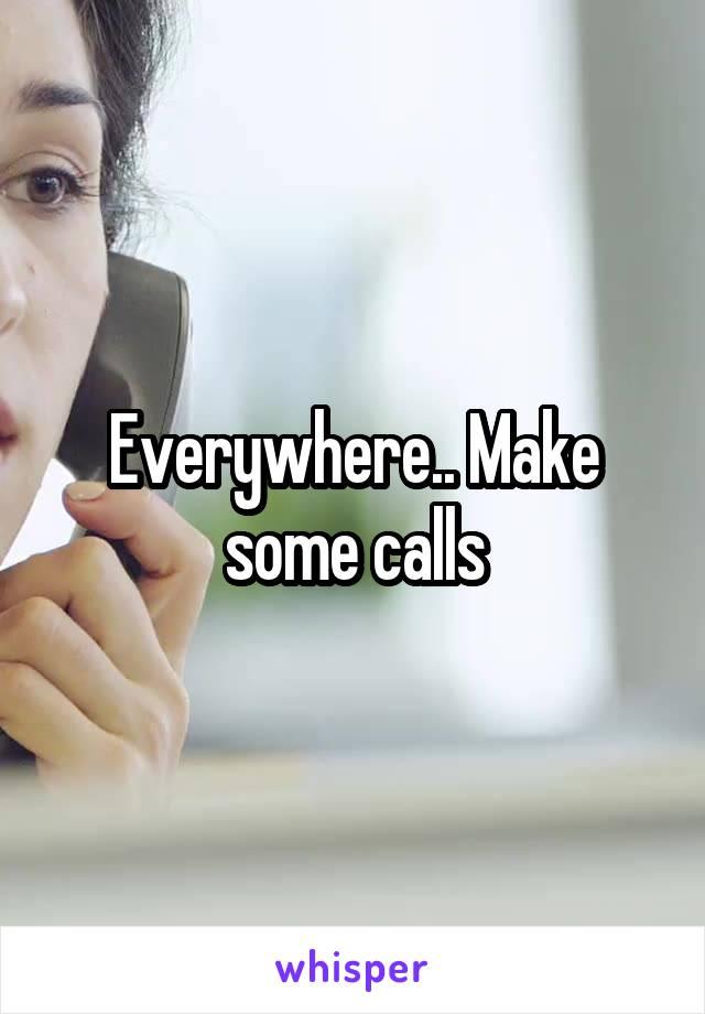 Everywhere.. Make some calls