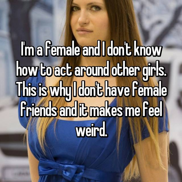 I'm a female and I don't know how to act around other girls. This is why I don't have female friends and it makes me feel weird.
