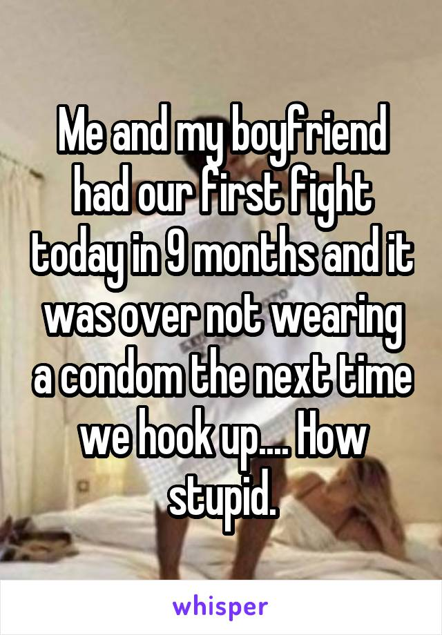 Me and my boyfriend had our first fight today in 9 months and it was over not wearing a condom the next time we hook up.... How stupid.