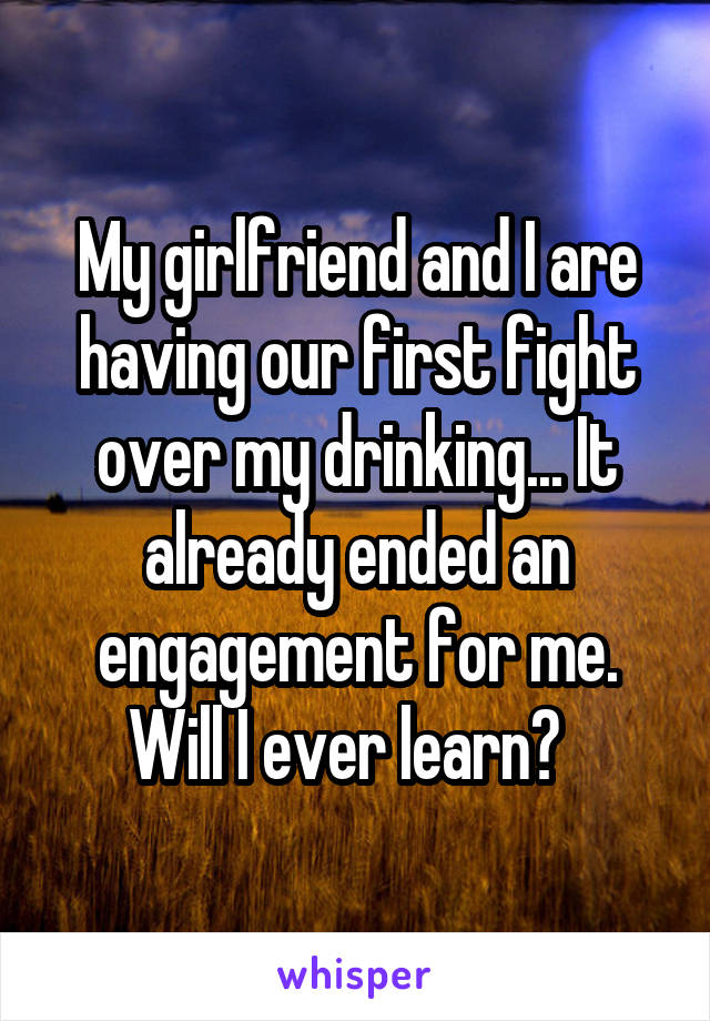 My girlfriend and I are having our first fight over my drinking... It already ended an engagement for me. Will I ever learn?