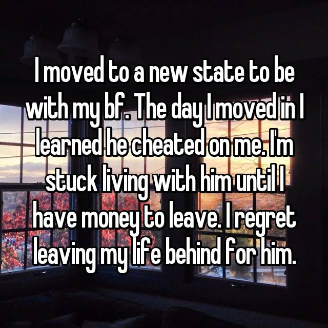 I moved to a new state to be with my bf. The day I moved in I learned he cheated on me. I'm stuck living with him until I have money to leave. I regret leaving my life behind for him.