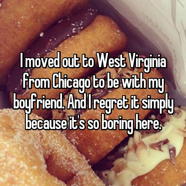 I moved out to West Virginia from Chicago to be with my boyfriend. And I regret it simply because it's so boring here.