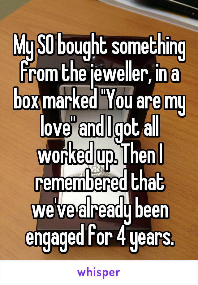 """My SO bought something from the jeweller, in a box marked """"You are my love"""" and I got all worked up. Then I remembered that we've already been engaged for 4 years."""