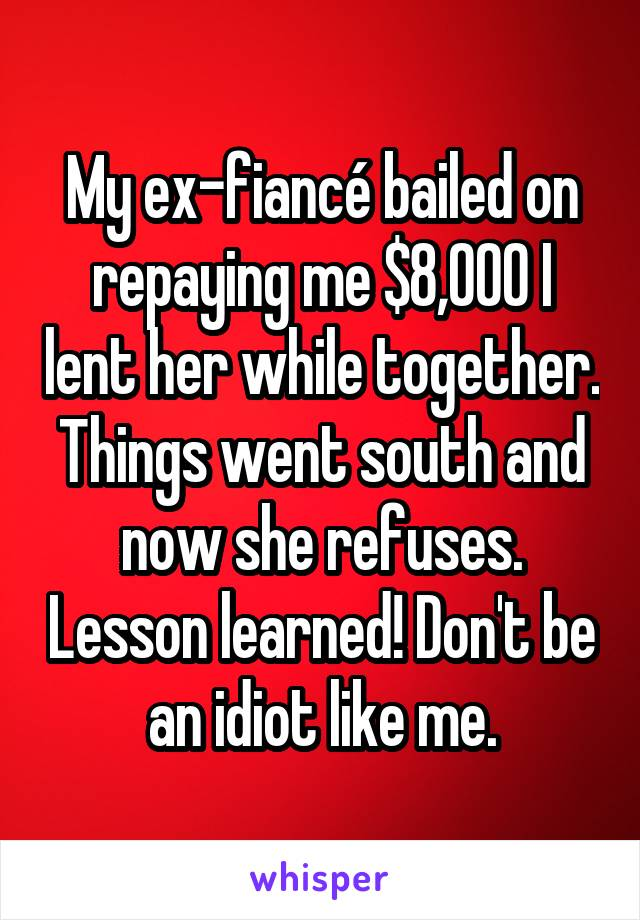 My ex-fiancé bailed on repaying me $8,000 I lent her while together. Things went south and now she refuses. Lesson learned! Don't be an idiot like me.