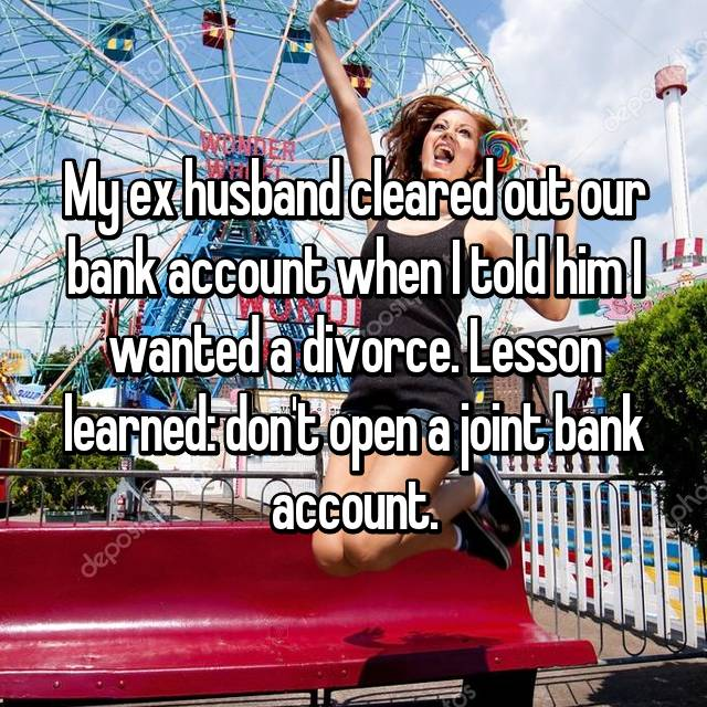 My ex husband cleared out our bank account when I told him I wanted a divorce. Lesson learned: don't open a joint bank account.