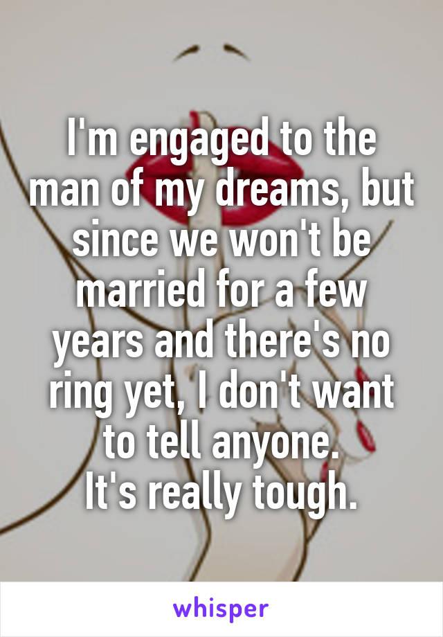 I'm engaged to the man of my dreams, but since we won't be married for a few years and there's no ring yet, I don't want to tell anyone. It's really tough.