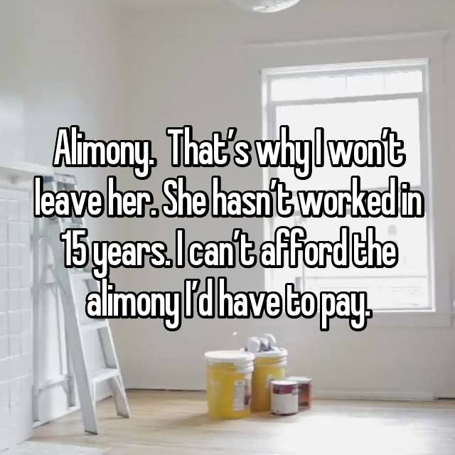 Alimony.  That's why I won't leave her. She hasn't worked in 15 years. I can't afford the alimony I'd have to pay.