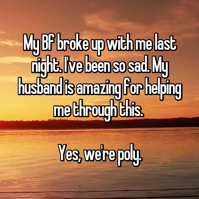My Bf broke up with me last night. I've been so sad. My husband is amazing for helping me through this.   Yes, we're poly.