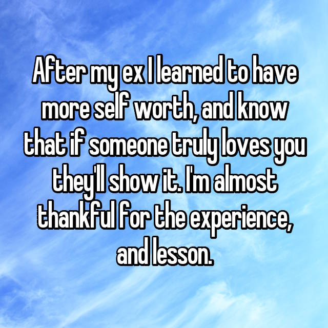 After my ex I learned to have more self worth, and know that if someone truly loves you they'll show it. I'm almost thankful for the experience, and lesson.