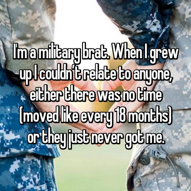I'm a military brat. When I grew up I couldn't relate to anyone, either there was no time (moved like every 18 months) or they just never got me.