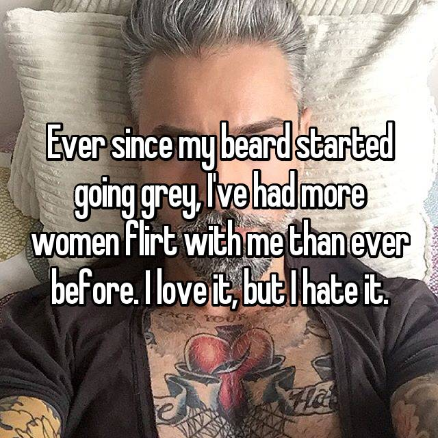 Ever since my beard started going grey, I've had more women flirt with me than ever before. I love it, but I hate it.