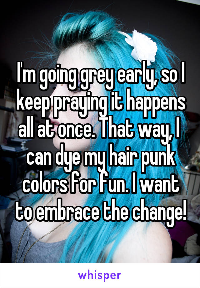 I'm going grey early, so I keep praying it happens all at once. That way, I  can dye my hair punk colors for fun. I want to embrace the change!