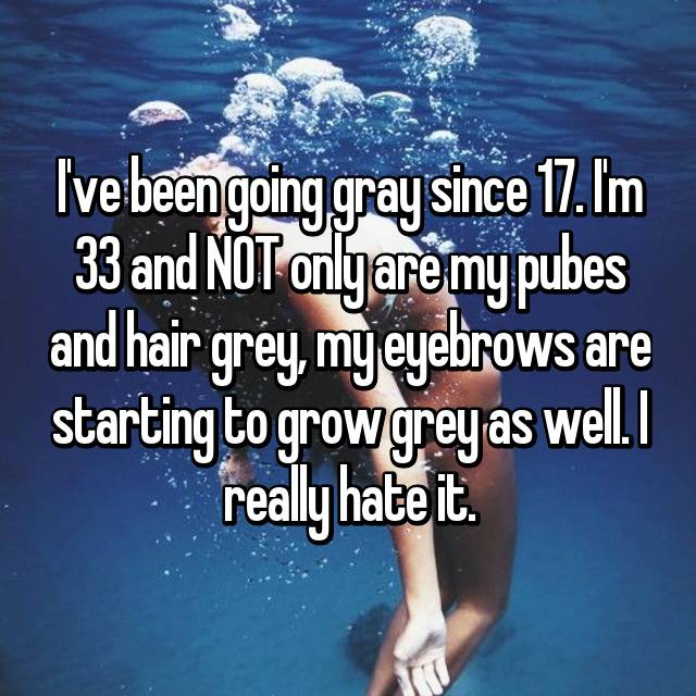 I've been going gray since 17. I'm 33 and NOT only are my pubes and hair grey, my eyebrows are starting to grow grey as well. I really hate it.