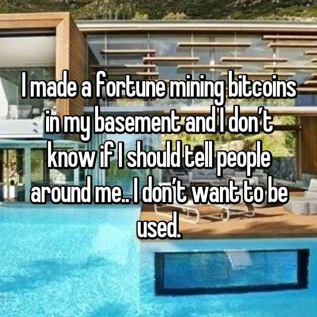 I made a fortune mining bitcoins in my basement and I don't know if I should tell people around me.. I don't want to be used.