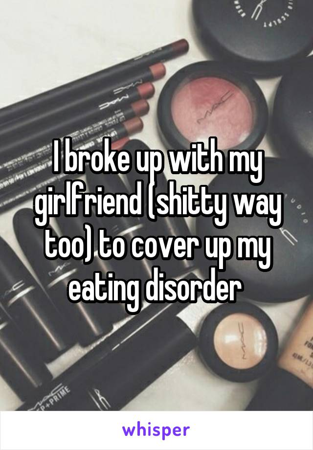 I broke up with my girlfriend (shitty way too) to cover up my eating disorder