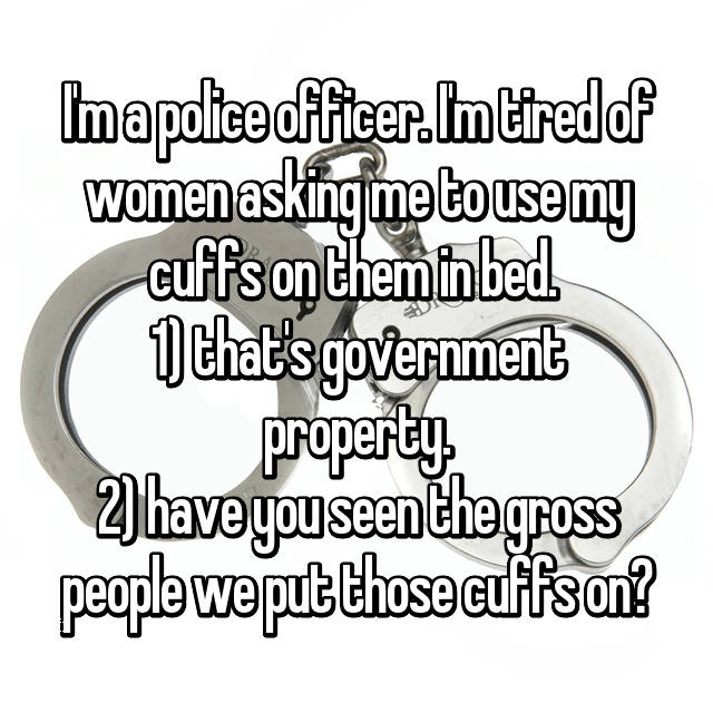 I'm a police officer. I'm tired of women asking me to use my cuffs on them in bed.  1) that's government property. 2) have you seen the gross people we put those cuffs on?