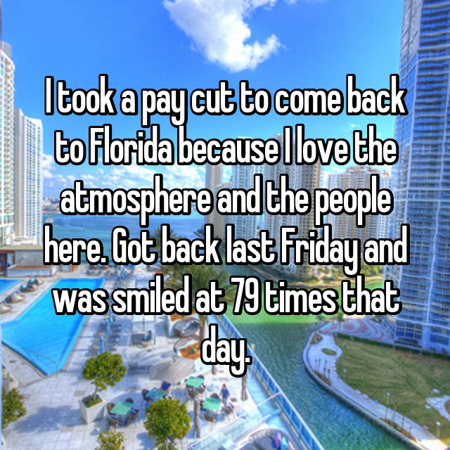 I took a pay cut to come back to Florida because I love the atmosphere and the people here. Got back last Friday and was smiled at 79 times that day.