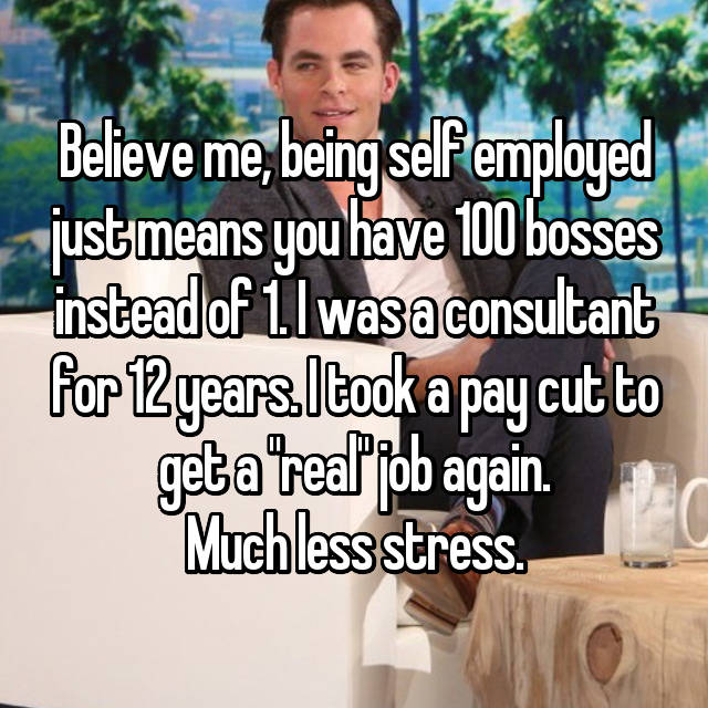 "Believe me, being self employed just means you have 100 bosses instead of 1. I was a consultant for 12 years. I took a pay cut to get a ""real"" job again. Much less stress."