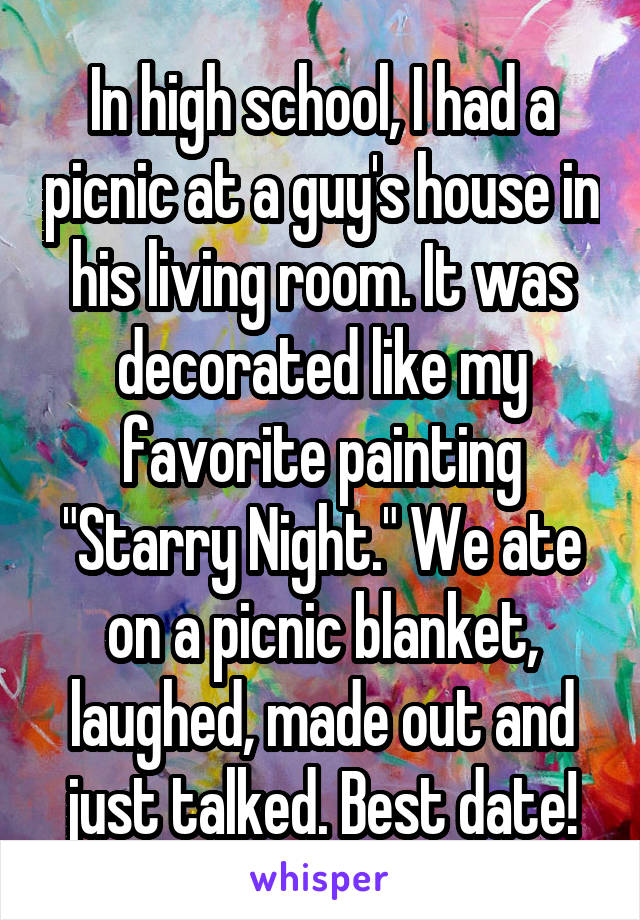 """In high school, I had a picnic at a guy's house in his living room. It was decorated like my favorite painting """"Starry Night."""" We ate on a picnic blanket, laughed, made out and just talked. Best date!"""