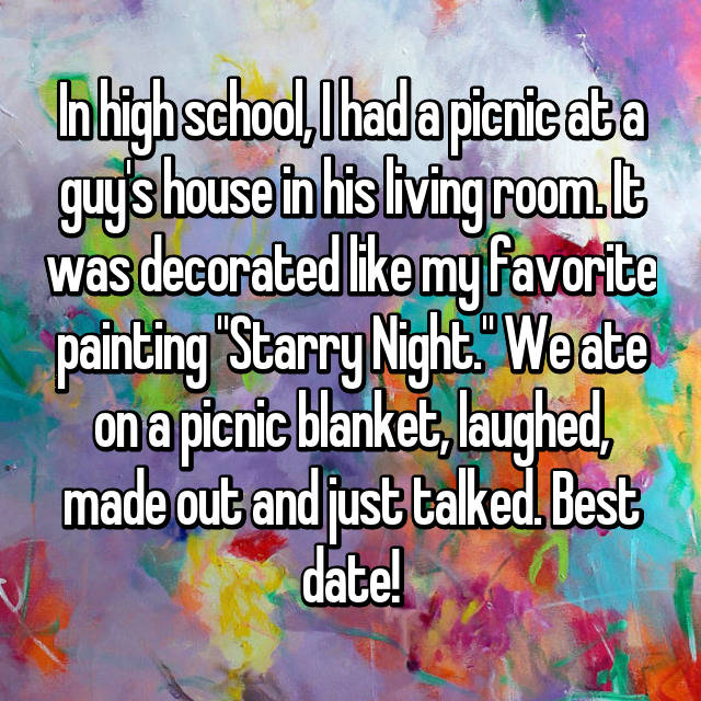 "In high school, I had a picnic at a guy's house in his living room. It was decorated like my favorite painting ""Starry Night."" We ate on a picnic blanket, laughed, made out and just talked. Best date!"