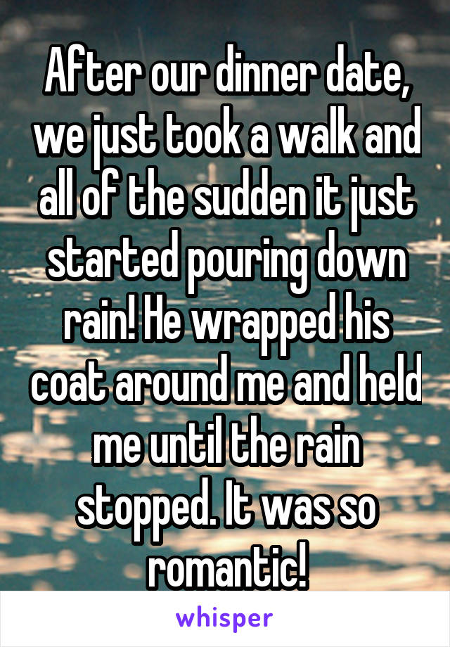 After our dinner date, we just took a walk and all of the sudden it just started pouring down rain! He wrapped his coat around me and held me until the rain stopped. It was so romantic!
