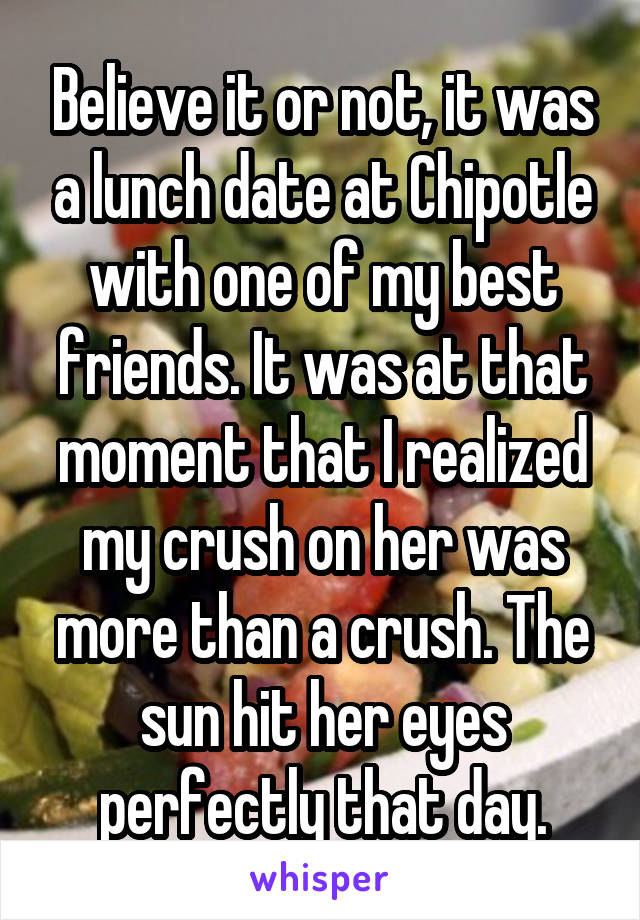 Believe it or not, it was a lunch date at Chipotle with one of my best friends. It was at that moment that I realized my crush on her was more than a crush. The sun hit her eyes perfectly that day.
