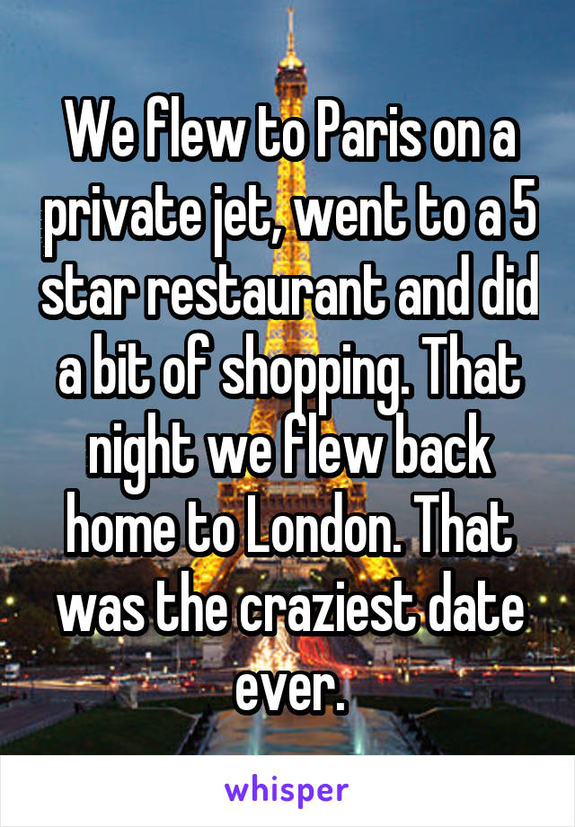 We flew to Paris on a private jet, went to a 5 star restaurant and did a bit of shopping. That night we flew back home to London. That was the craziest date ever.