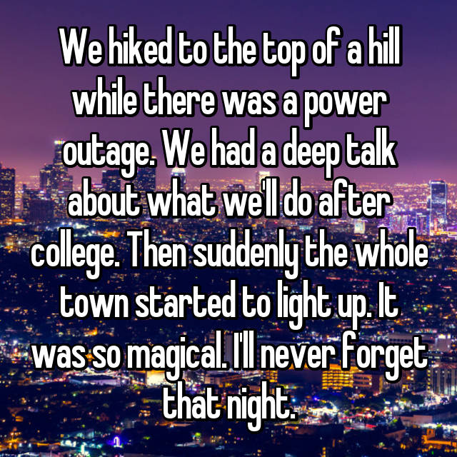 We hiked to the top of a hill while there was a power outage. We had a deep talk about what we'll do after college. Then suddenly the whole town started to light up. It was so magical. I'll never forget that night.