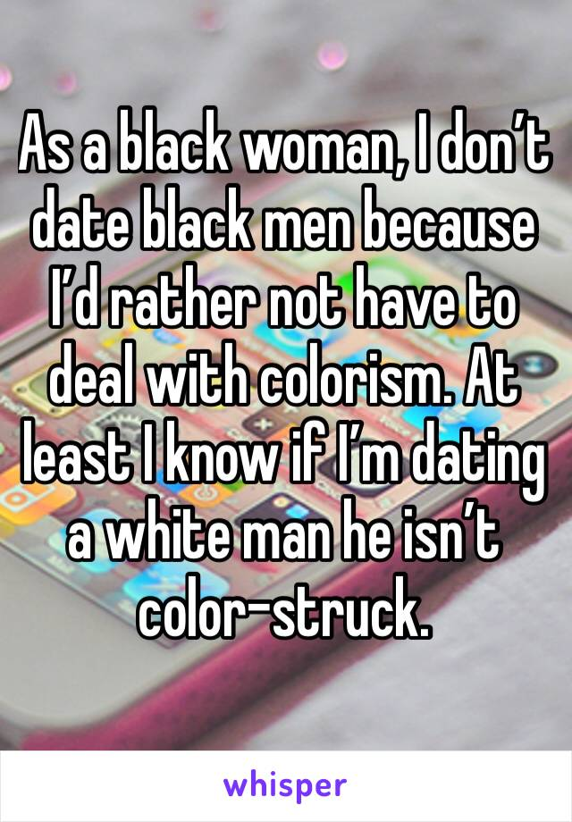 As a black woman, I don't date black men because I'd rather not have to deal with colorism. At least I know if I'm dating a white man he isn't color-struck.